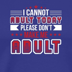 Funny Saying Cant Adult Today Dont Make Adult - Men's Premium T-Shirt