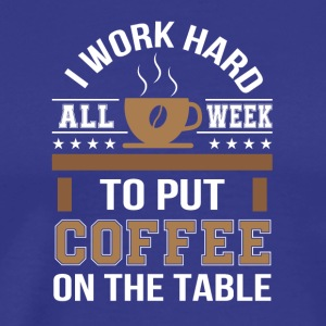 I Work Hard To Put Coffee On The Table - Men's Premium T-Shirt