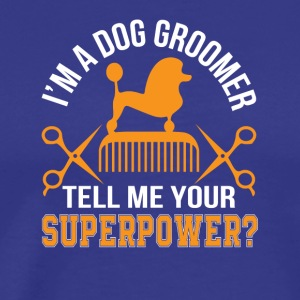 Im Dog Groomer Tell Me Superpower Dog Groomer - Men's Premium T-Shirt