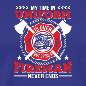 Time Uniform Is Over Being Fireman Never End - Men's Premium T-Shirt