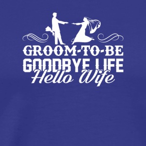 Groom To Be Goodbye Life Hello Wife Shirt - Men's Premium T-Shirt