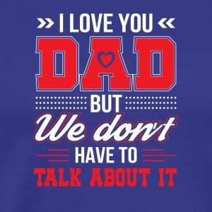 I Love You Dad We Dont Have Talk About It - Men's Premium T-Shirt