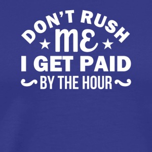 Dont Rush Me I Get Paid By Hour Sarcasm - Men's Premium T-Shirt