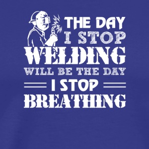 Day Stop Welding Will Day Stop Breathing - Men's Premium T-Shirt