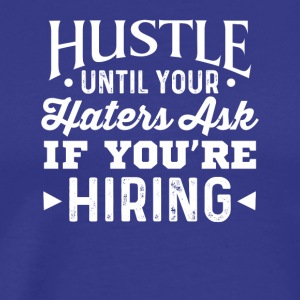 Hustle Until Your Haters Ask If Youre Hiring - Men's Premium T-Shirt