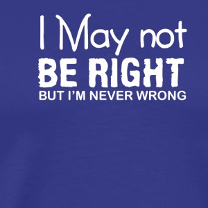 I Not Right Im Never Wrong Funny Saying - Men's Premium T-Shirt