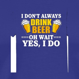 I Dont Always Drink Beer Oh Wait Yes I Do Premium - Men's Premium T-Shirt