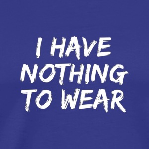 I Have Nothing To Wear Funny Tee - Men's Premium T-Shirt