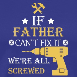 If father can't fix it, we're all screwed - Men's Premium T-Shirt