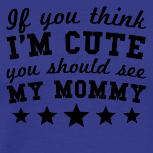 If You Think I'm Cute You Should See My Mommy - Men's Premium T-Shirt
