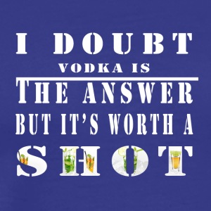 I Doubt Vodka is The Answer But It's Worth A Shot. - Men's Premium T-Shirt
