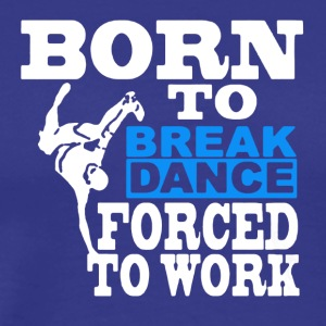 Born to Break Dance Tee Shirt - Men's Premium T-Shirt