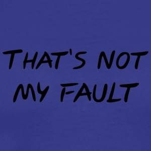That's not my fault - Men's Premium T-Shirt