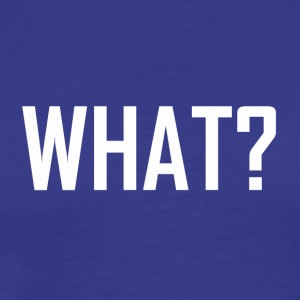 WHAT ? - Men's Premium T-Shirt