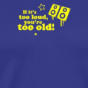 If It s Too Loud You re Too Old - Men's Premium T-Shirt