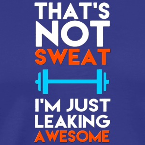 That's not sweat Ia m just leaking awesome - Men's Premium T-Shirt