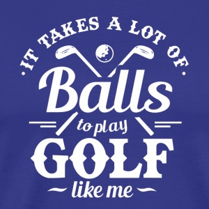 IT TAKES A LOT OF BALLS TO PLAY GOLF
