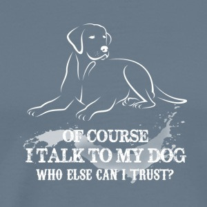 Of Course I Talk To My Dog T Shirt - Men's Premium T-Shirt