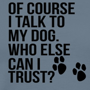 of couse i talk to my dog! who else can i trust? - Men's Premium T-Shirt