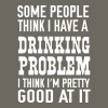 Some people thing I have a drinking problem - Men's Premium T-Shirt