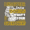 I DISAPPEAR INTO BOOKS WHAT'S YOUR SUPERPOWER - Men's Premium T-Shirt