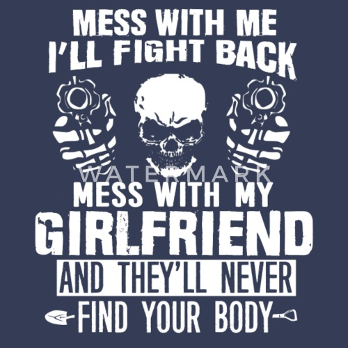 Mess With My Girlfriend They Wont Find Your Body Mens Premium T