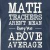 Math Teachers Aren't Mean They're Above Average - Men's Premium T-Shirt