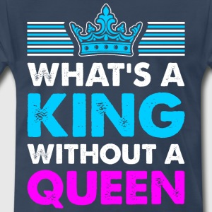 Whats A King Without A Queen - Men's Premium T-Shirt