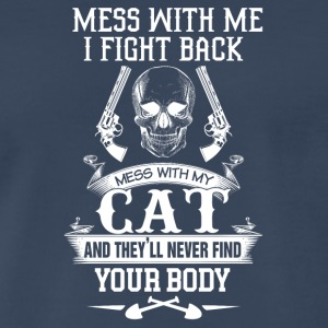 Mess with my cat and they'll never find your body - Men's Premium T-Shirt