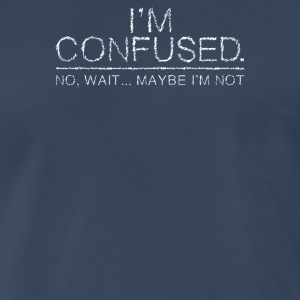 I m Confused No Wait Maybe I m Not - Men's Premium T-Shirt