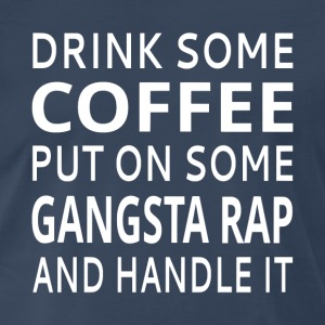 Drink Some Coffee Put On Some Gangsta Rap - Men's Premium T-Shirt