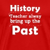 History Teacher Always Bring Up The Past - Men's Premium T-Shirt