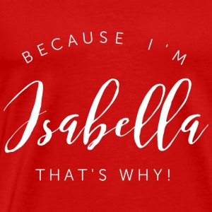Because I'm Isabella that's why! - Men's Premium T-Shirt