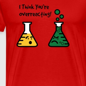 I Think You re Overreacting T Shirt - Men's Premium T-Shirt