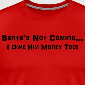 Santa's Not Coming...I Owe Him Money Too! - Men's Premium T-Shirt