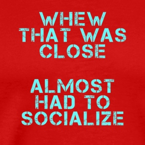 whew that was close almost had to socialize - Men's Premium T-Shirt