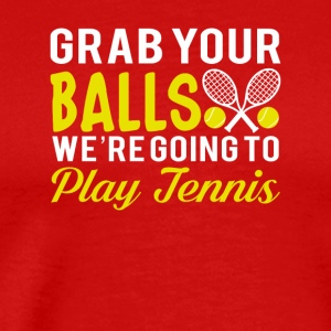 Grab Your Ball Were Going To Play Tennis - Men's Premium T-Shirt