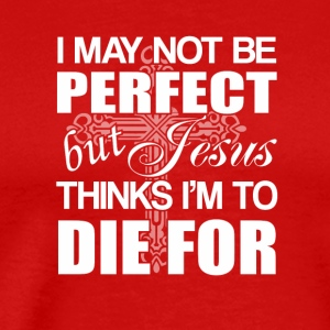 Jesus Faith Not Perfect Jesus Think Im Die - Men's Premium T-Shirt