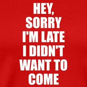 Hey Sorry Im Late I Didn't Want To Come TShirt - Men's Premium T-Shirt