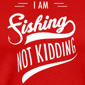 I am Fishing Not Kidding - Men's Premium T-Shirt