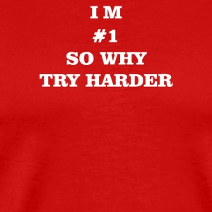 I m 1 so why try harder - Men's Premium T-Shirt