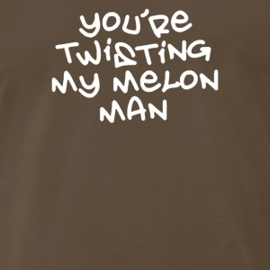 YOU RE TWISTING MY MELON MAN - Men's Premium T-Shirt