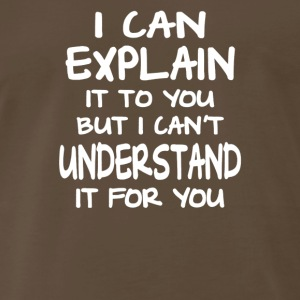 I Can Explain It To You But - Men's Premium T-Shirt