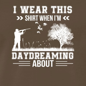 I Wear When Im Daydreaming About Hunting - Men's Premium T-Shirt