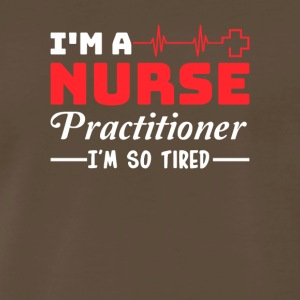 Nurse Practitioner I So Tired Gift Shirt - Men's Premium T-Shirt