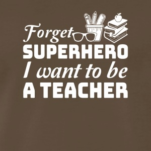 Forget Superhero I Want To Be A Teacher - Men's Premium T-Shirt