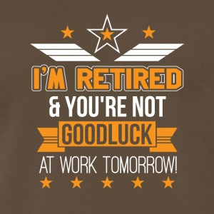 Im Retired Youre Not Good Luck Work Tomorrow - Men's Premium T-Shirt