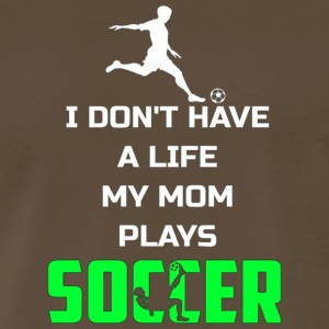 I Don t Have A Life My Mom Plays Soccer Funny Shir - Men's Premium T-Shirt