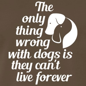 The Only Thing Wrong With Dog Is They Cant Live Fo - Men's Premium T-Shirt
