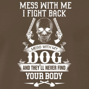 Mess with my dog and they'll never find your body - Men's Premium T-Shirt